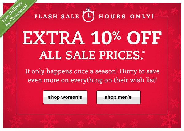 Free Delivery by Christmas! Flash Sale: Hours Only! EXTRA 10% OFF ALL SALE PRICES.* It only happens once a season! Hurry to save even more on everything on their wish list!