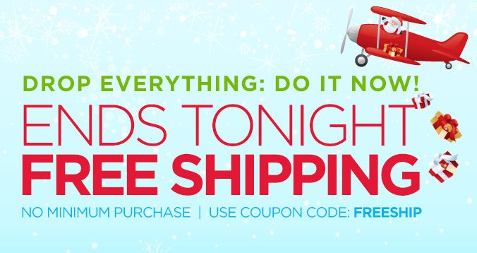 DROP EVERYTHING: DO IT NOW! | ENDS TONIGHT | FREE SHIPPING | NO MINIMUM PURCHASE | USE COUPON CODE: FREESHIP
