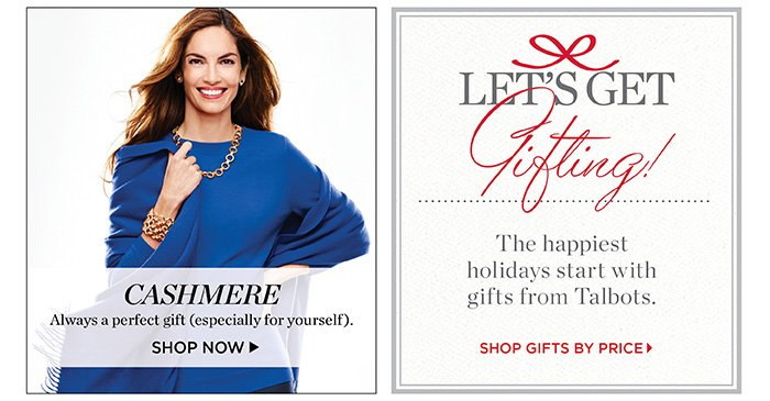 Cashmere. Always a perfect gift(especially for yourself). Shop Now. Let's get Gifting! The happiest holiday start with gifts from Talbots. Shop gifts by price.