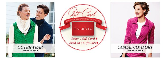 Jackets and Coats. Shop Now. Gift Card. It's anything and Everything she wants. Talbots. Order a Gift Card. Send an e-Gift Card.