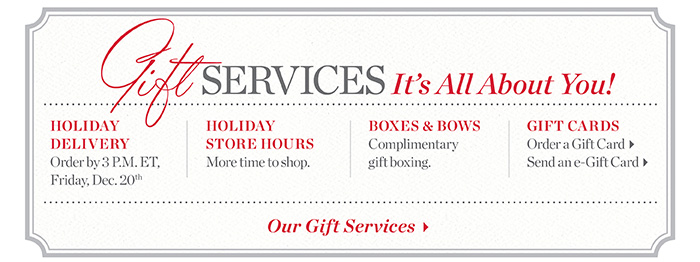 Gift services, it's all about you! Holiday delivery, holiday store hours, boxes and bows and gift cards.