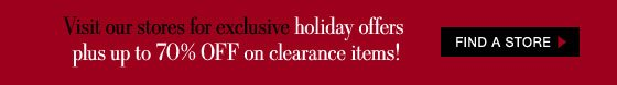 Visit out stores for exclusive holiday offers plus up to 70% OFF on Clearance Items!