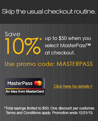 skip the usual checkout routine. save 10% up to 50usd when you select masterpass at checkout. use promo code: MATERPASS. check here for details. *total savings limited to 50usd. one discount per customers. terms and conditions apply . promotion ends 12/21/13.