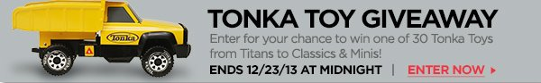 TONKA TOY GIVEAWAY. Enter for your chance to win one of 30 Tonka Toys from Titans to Classics & Minis. ENDS 12/23/13 AT MIDNIGHT. ENTER NOW.