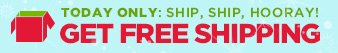 TODAY ONLY: SHIP, SHIP, HOORAY! | GET FREE SHIPPING