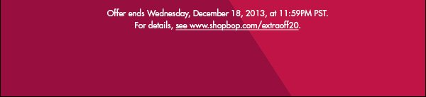 Offer ends Wednesday, December 18, 2013, at 11:59PM PST. For details, see www.shopbop.com/extraoff20.  >>