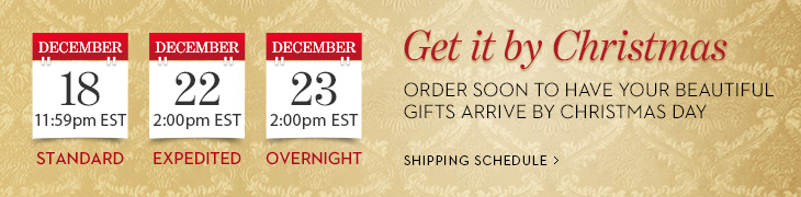 Get It By Christmas. Order soon to have your beautiful gifts arrive by Christmas day.  Standard Shipping On Dec. 18, before 11:59PM EST; Expedited Shipping On Dec. 22, before 2:00PM EST; Overnight Shipping on Dec. 23, before 3:00PM EST.  SHIPPING SCHEDULE
