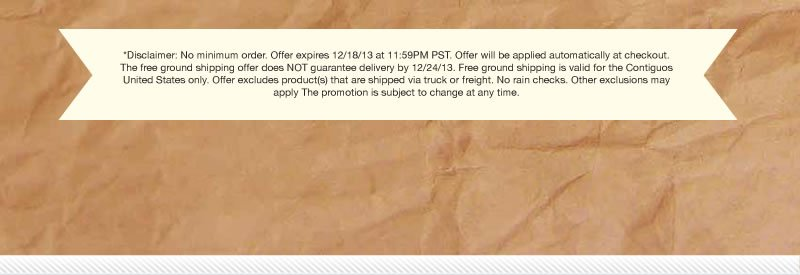 *Disclaimer: No minim order.  Offer expires 12/18/13 at 11:59pm PST.  Offer will be applied automatically at checkout.  The free ground shipping offer does NOT guarantee delivery by 12/24/13.  Free ground shipping is valid for the Continental United States only.  Offer excludes product(s) that are shipped via truck or freight.  No rain checks.  Other exclusions may apply.  The promotion is subject to change at any time.