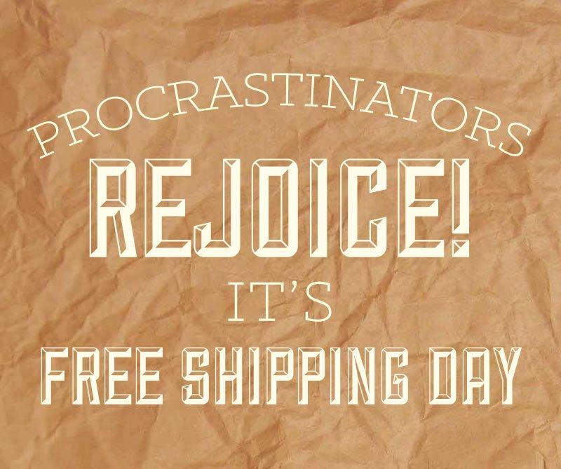 Procrastinators rejoice!  It's free shipping day.