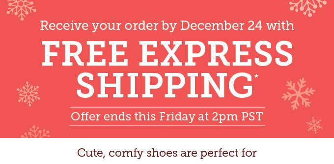 Receive your order by December 24 with Free Express Shipping. Offer ends this Friday at 2pm PST. Cute, comfy shoes are perfect for