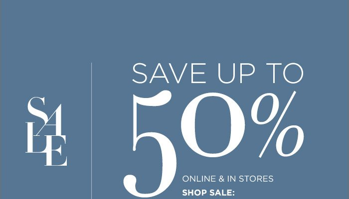 SALE | SAVE UP TO 50% ONLINE & IN STORES | SHOP SALE: