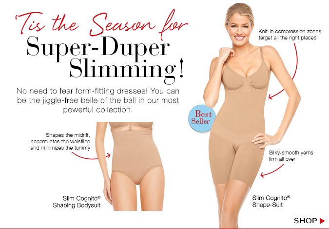 'Tis the Season for Super-Duper Slimming. No need to fear form-fitting dresses! You can be the jiggle-free belle of the ball in our most powerful collection. Shop!