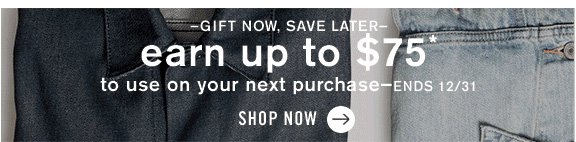 –Gift Now, Save Later– earn up to $75* to use on your next purchase–ends 12/31 Shop now