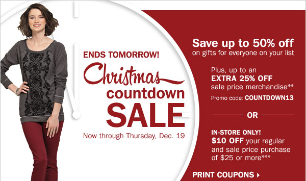 Christmas Countdown Sale - save up to 50%  off gifts for everyone on your list! Plus, up to an extra 25% off sale  price merchandise** OR $10 off your regular or sale price in-store  purchase of $25 or more*** Print coupons.