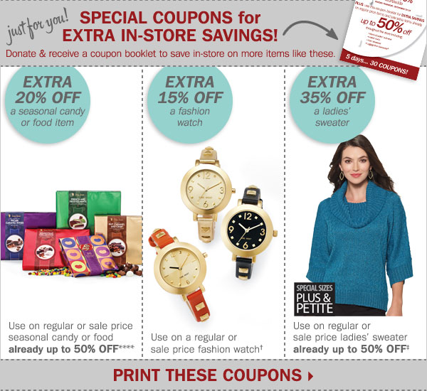 Just for you! SPECIAL COUPONS for EXTRA  IN-STORE SAVINGS! Donate and receive a coupon booklet to save in-store  on more items like these. Extra 20% off a seasonal candy or food  item**** OR extra 15% off a fashion watch† OR extra 35% off a  ladies' sweater‡ Print these coupons.