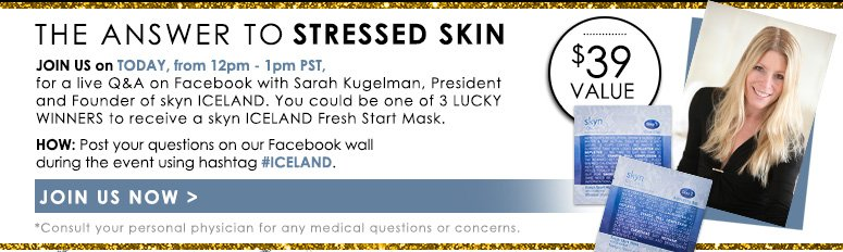 The Answer to Stressed Skin Join us Today from 12pm - 1pm PST, for a live Q&A on Facebook with Sarah Kugelman, President and Founder of skyn ICELAND. You could be one of 3 lucky winners to receive a skyn ICELAND Fresh Start Mask ($39 value)!HOW: Post your questions on our Facebook wall during the event using hashtag #ICELAND.*Consult your personal physician for any medical questions or concerns.Join Us Now>>