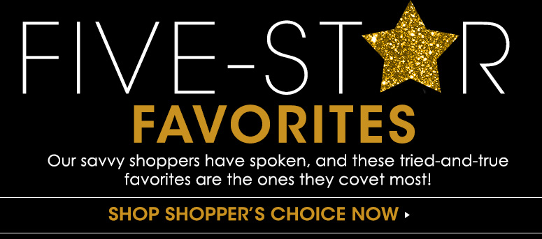 Five-Star FavoritesOur savvy shoppers have spoken, and these tried-and-true favorites are the ones they covet most! Shop Shopper's Choice Now>>
