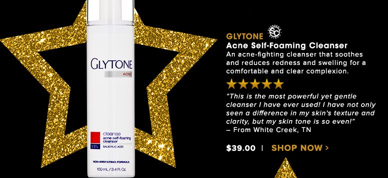 "Shopper's Choice. 5 Stars Glytone Acne Self-Foaming Cleanser An acne-fighting cleanser that soothes and reduces redness and swelling for a comfortable and clear complexion.  ""This is the most powerful yet gentle cleanser I have ever used! I have not only seen a difference in my skin's texture and clarity, but my skin tone is so even!"" – From White Creek, TNWas $39.00 Now $31.20 Save 20%Shop Now>>"