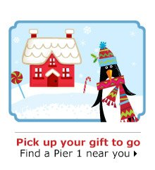 Pick up your gift to go Find a Pier 1 near you