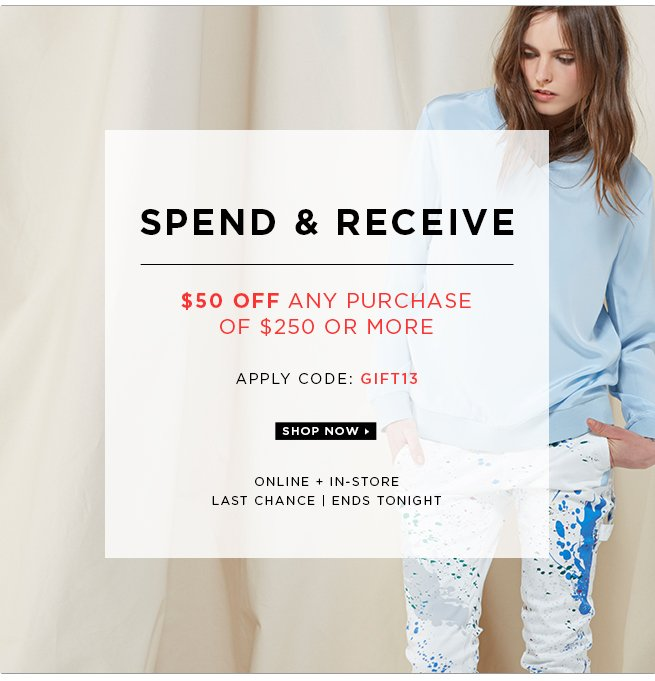 Spend & Receive: $50 Off Any Purchase of $250 or More with code GIFT13. Online and In-Store. Ends Tonight.
