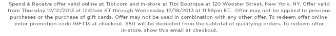 Spend & Receive offer valid online at Tibi.com and in-store at Tibi Boutique at 120 Wooster Street, New York, NY. Offer valid from Thursday 12/12/2013 at 12:01am ET through Wednesday 12/18/2013 at 11:59pm ET.  Offer may not be applied to previous purchases or the purchase of gift cards. Offer may not be used in combination with any other offer. To redeem offer online, enter promotion code GIFT13 at checkout. $50 will be deducted from the subtotal of qualifying orders. To redeem offer in-store, show this email at checkout.