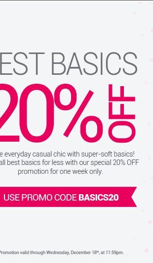 Shop all best basics for less! Enjoy 20% OFF all basics with promo code BASICS20.
