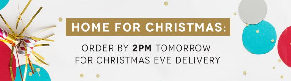 Home For Christmas: Order By 2PM Tomorrow for Christmas Eve Delivery