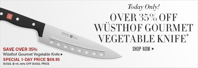 Today Only! OVER 35% OFF WÜSTHOF GOURMET VEGETABLE KNIFE* - SHOP NOW - SAVE OVER 35% - Wüsthof Gourmet Vegetable Knife - SPECIAL 1-DAY PRICE $69.95 - SUGG. $115, 39% OFF SUGG. PRICE