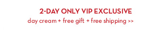 2-DAY ONLY VIP EXCLUSIVE. Day Cream + Free Gift + Free Shipping.
