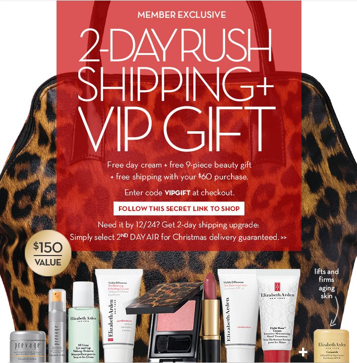 MEMBER EXCLUSIVE. 2-DAY RUSH SHIPPING + VIP GIFT. Free day cream + free 9-piece beauty gift + free shipping with your $60 purchase. Enter code VIPGIFT at checkout. FOLLOW THIS SECRET LINK TO SHOP. Need it by 12/24? Get 2-day shipping upgrade: Simply select 2nd DAY AIR for Christmas delivery guaranteed.