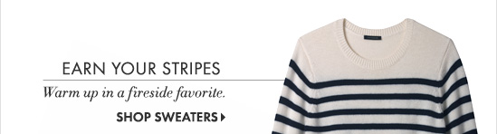 Earn Your Stripes Warm up in a fireside favorite.  SHOP SWEATERS