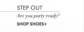 Step Out Are you party ready?  SHOP SHOES