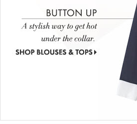 Button Up  A Stylish way to get hot  under the collar.  SHOP BLOUSES & TOPS