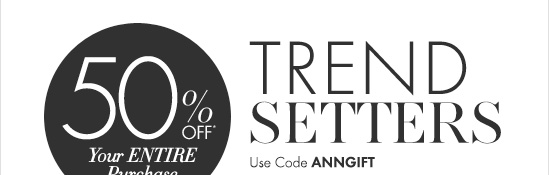 50% Off* Your Entire Purchase  TREND SETTERS Use Code ANNGIFT