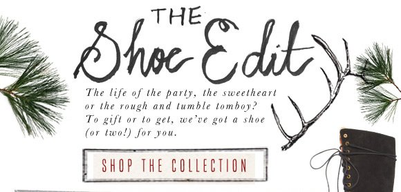 The Shoe Edit: The life of the party, the sweetheart, or the rough and tumble tomboy? To gift or to get, we've got a shoe (or two!) for you. Shop the collection...