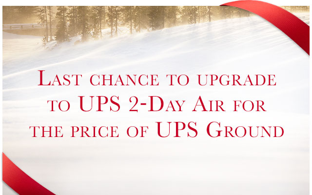 LAST CHANCE TO UPGRADE TO UPS 2-DAY AIR FOR THE PRICE OF UPS GROUND