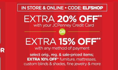 IN STORE & ONLINE CODE: ELFSHOP EXTRA  20% OFF** with your JCPenney Credit Card OR EXTRA 15% OFF** with any  method of payment. select orig., reg. & sale-priced items: EXTRA 10%  OFF** furniture, mattresses, custom blinds & shades, fine jewelry &  more