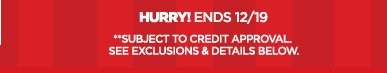 HURRY! ENDS 12/19 **SUBJECT TO CREDIT  APPROVAL SEE EXCLUSIONS & DETAILS BELOW