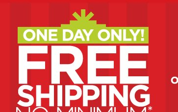 ONE DAY ONLY! FREE SHIPPING NO MINIMUM  WITH CODE: FSHDAY *SEE EXCLUSIONS & DETAILS BELOW OR