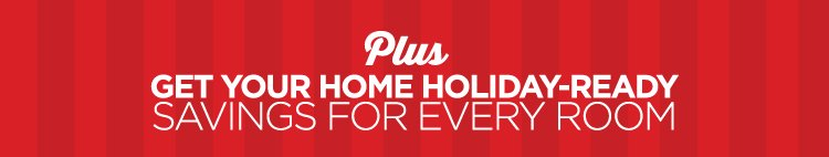 PLUS GET YOU HOME HOLIDAY-READY SAVINGS  FOR EVERY ROOM