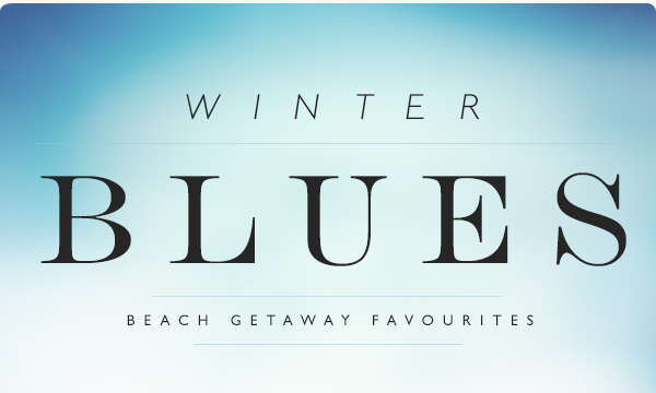 Winter Blues. Beach Getaway Favourites