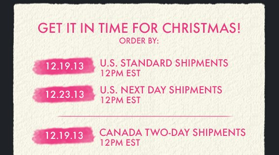 GET IT IN TIME FOR CHRISTMAS! ORDER BY: 12.19.13 U.S. STANDARD  SHIPMENTS 12PM EST 12.23.13 U.S. NEXT DAY SHIPMENTS 12PM EST | 12.19.13  CANADA TWO–DAY SHIPMENTS 12PM EST