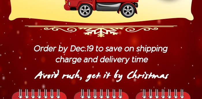 Order by Dec.29 to save on shipping charge and delivery time Avoid rush, get it by Christmas