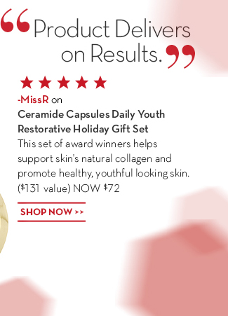 """""""Product Delivers on Results."""" –MissR on Ceramide Capsules Daily Youth Restorative Holiday Gift Set. This set of award  winners helps support skin's natural collagen and promote healthy, youthful looking skin. ($131 value) NOW $72. SHOP NOW."""