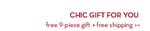 CHIC GIFT FOR YOU. Free 9-piece gift + free shipping.