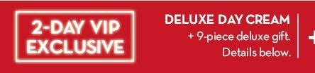2-DAY VIP EXCLUSIVE. DELUXE DAY CREAM + 9-piece deluxe gift. Details below.