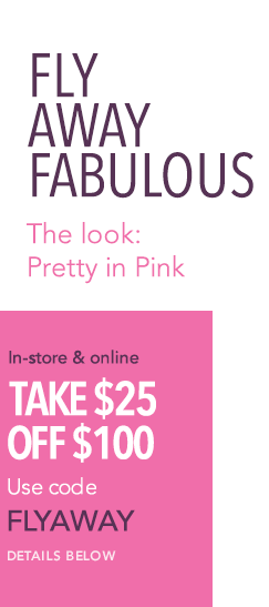Fly Away Fabulous - The Look: Pretty in Pink- In-store and online, take $25 off $100. Use code FLYAWAY. Details below.