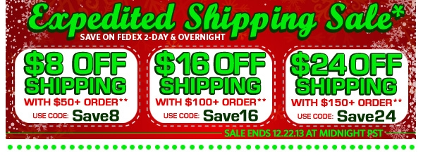 Expedited Shipping Sale* (save on FEDEX 2-Day & Overnight, sale ends 12.22.13 midnight pst) $8 OFF Shipping with $50+ Order** Use Code: Save8 | $16 OFF Shipping with $100+ Order** Use Code: Save16 | $24 OFF Shipping with $150+ Order** Use Code: Save24