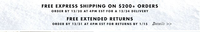 FREE EXPRESS SHIPPING ON $200+ ORDERS | ORDER BY 12/20 AT 4PM EST FOR A 12/24 DELIVERY | FREE EXTENDED RETURNS | ORDER BY 12/31 AT 4PM EST FOR RETURNS BY 1/15 | Details