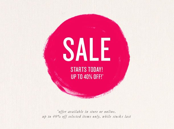 SALE STARTS TODAY! UP TO 40% OFF!* *offer available in store or online. up to 40% off selected items only, while stocks last